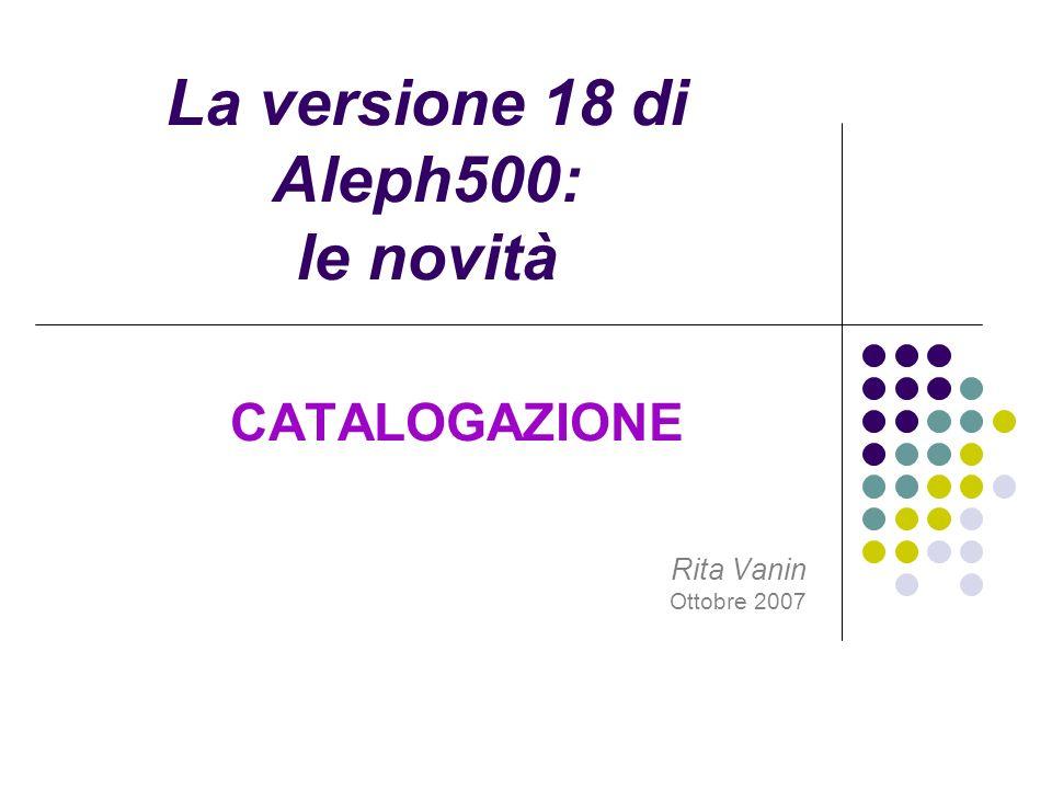 La versione 18 di Aleph500: le novità CATALOGAZIONE Rita Vanin Ottobre 2007