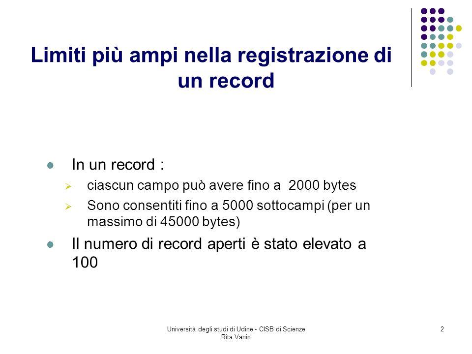Università degli studi di Udine - CISB di Scienze Rita Vanin 2 Limiti più ampi nella registrazione di un record In un record : ciascun campo può avere fino a 2000 bytes Sono consentiti fino a 5000 sottocampi (per un massimo di 45000 bytes) Il numero di record aperti è stato elevato a 100