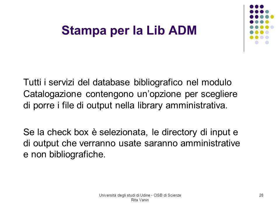 Università degli studi di Udine - CISB di Scienze Rita Vanin 28 Stampa per la Lib ADM Tutti i servizi del database bibliografico nel modulo Catalogazione contengono unopzione per scegliere di porre i file di output nella library amministrativa.