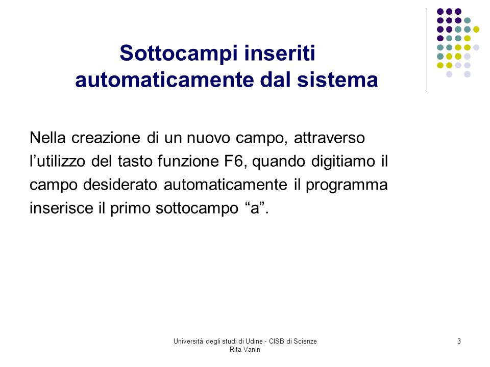 Università degli studi di Udine - CISB di Scienze Rita Vanin 3 Sottocampi inseriti automaticamente dal sistema Nella creazione di un nuovo campo, attraverso lutilizzo del tasto funzione F6, quando digitiamo il campo desiderato automaticamente il programma inserisce il primo sottocampo a.