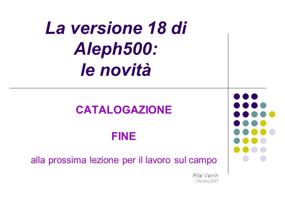 La versione 18 di Aleph500: le novità CATALOGAZIONE FINE alla prossima lezione per il lavoro sul campo Rita Vanin Ottobre 2007