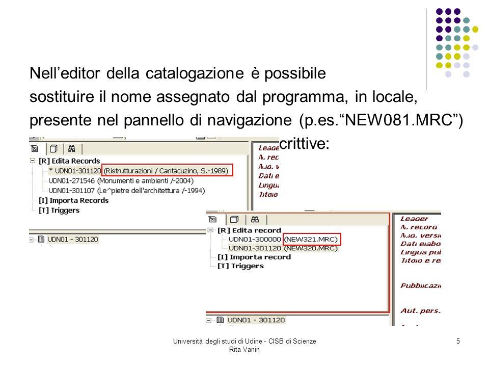 Università degli studi di Udine - CISB di Scienze Rita Vanin 5 Nelleditor della catalogazione è possibile sostituire il nome assegnato dal programma, in locale, presente nel pannello di navigazione (p.es.NEW081.MRC) con informazioni bibliografiche descrittive: