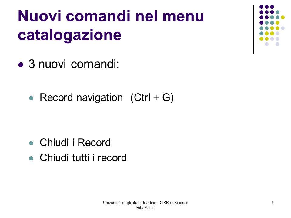 Università degli studi di Udine - CISB di Scienze Rita Vanin 6 Nuovi comandi nel menu catalogazione 3 nuovi comandi: Record navigation (Ctrl + G) Chiudi i Record Chiudi tutti i record