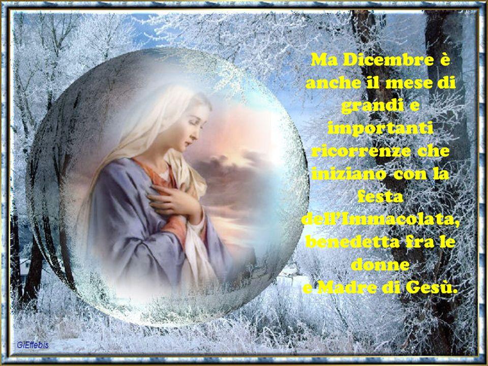 Ma Dicembre è anche il mese di grandi e importanti ricorrenze che iniziano con la festa dellImmacolata, benedetta fra le donne e Madre di Gesù.