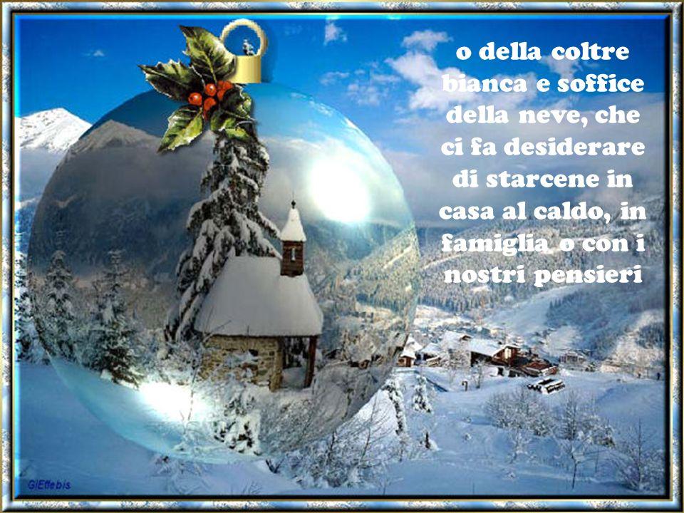 o della coltre bianca e soffice della neve, che ci fa desiderare di starcene in casa al caldo, in famiglia o con i nostri pensieri