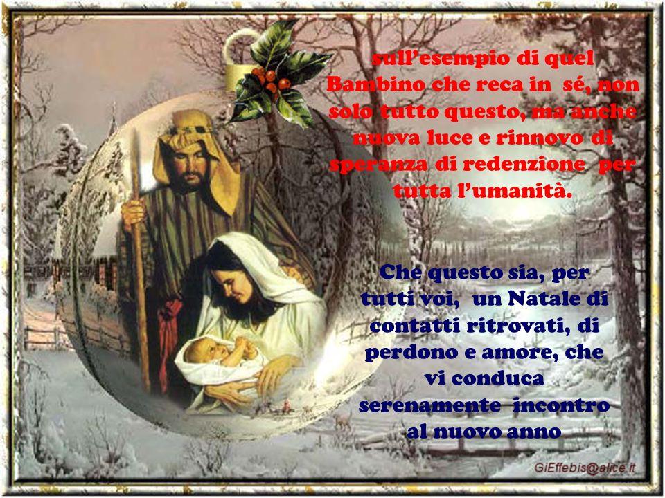 Che questo sia, per tutti voi, un Natale di contatti ritrovati, di perdono e amore, che vi conduca serenamente incontro al nuovo anno sullesempio di q
