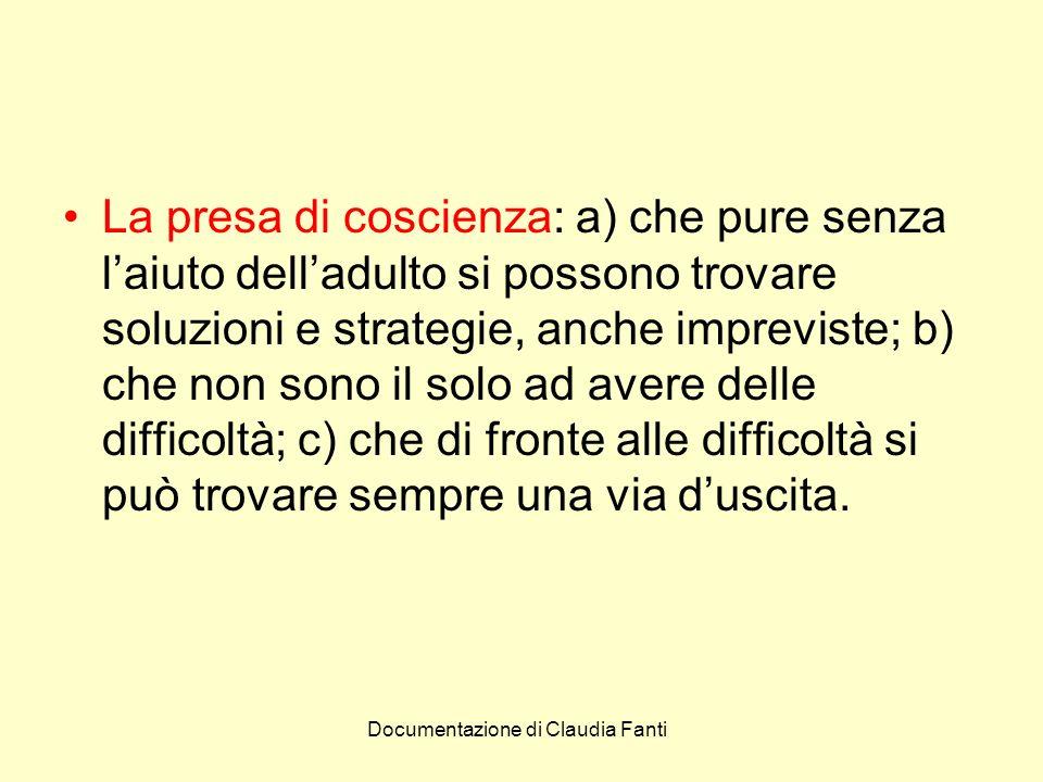 Documentazione di Claudia Fanti La presa di coscienza: a) che pure senza laiuto delladulto si possono trovare soluzioni e strategie, anche impreviste;