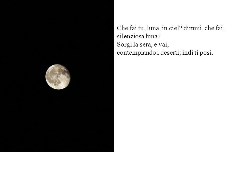 Che fai tu, luna, in ciel.dimmi, che fai, silenziosa luna.