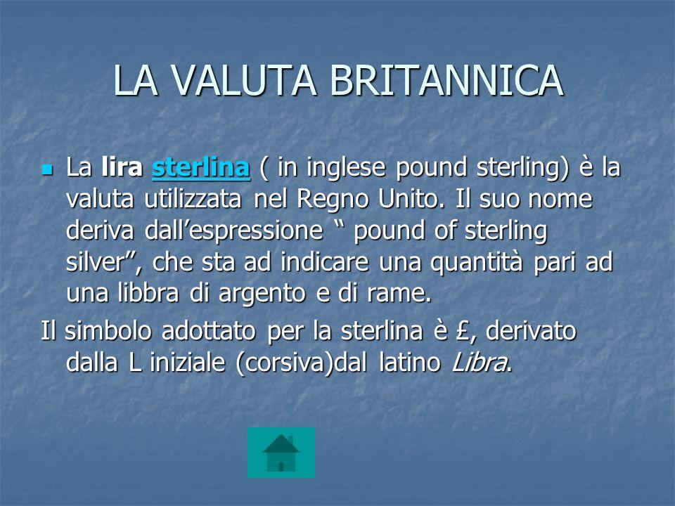 LA VALUTA BRITANNICA La lira sterlina ( in inglese pound sterling) è la valuta utilizzata nel Regno Unito. Il suo nome deriva dallespressione pound of