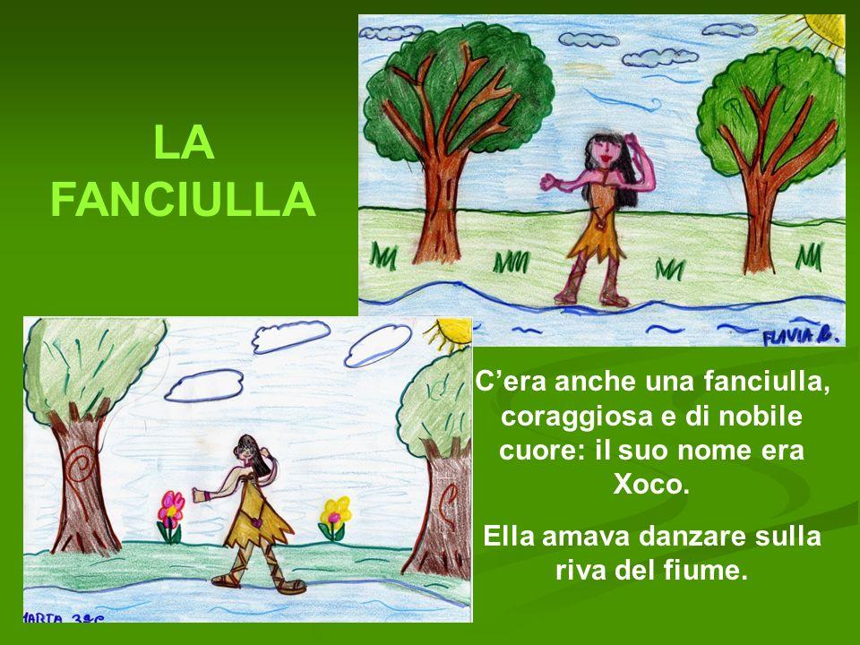 LA FANCIULLA Cera anche una fanciulla, coraggiosa e di nobile cuore: il suo nome era Xoco. Ella amava danzare sulla riva del fiume.