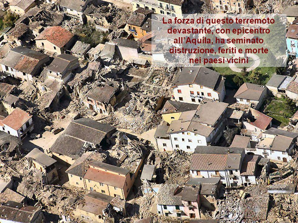 La forza di questo terremoto devastante, con epicentro allAquila, ha seminato distruzione, feriti e morte nei paesi vicini