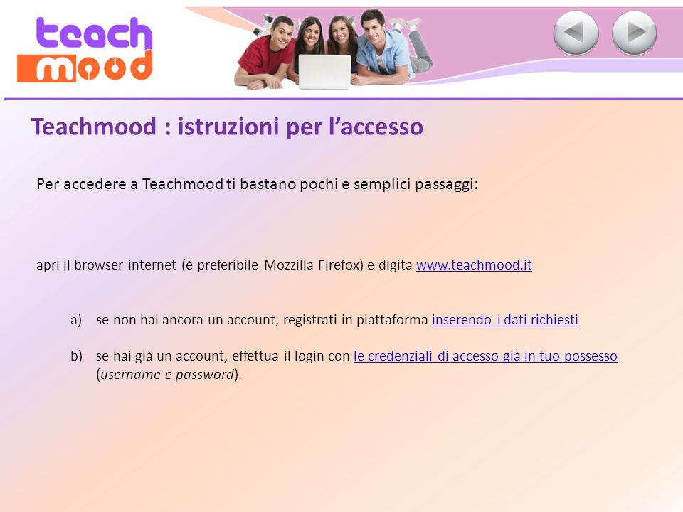 Teachmood : istruzioni per laccesso Per accedere a Teachmood ti bastano pochi e semplici passaggi: apri il browser internet (è preferibile Mozzilla Fi