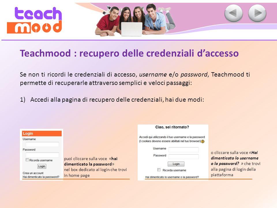 Teachmood : recupero delle credenziali daccesso Se non ti ricordi le credenziali di accesso, username e/o password, Teachmood ti permette di recuperarle attraverso semplici e veloci passaggi: 1)Accedi alla pagina di recupero delle credenziali, hai due modi: o cliccare sulla voce «Hai dimenticato lo username o la password.