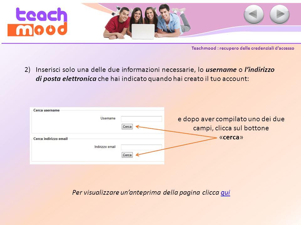 Teachmood : recupero delle credenziali daccesso 2)Inserisci solo una delle due informazioni necessarie, lo username o lindirizzo di posta elettronica