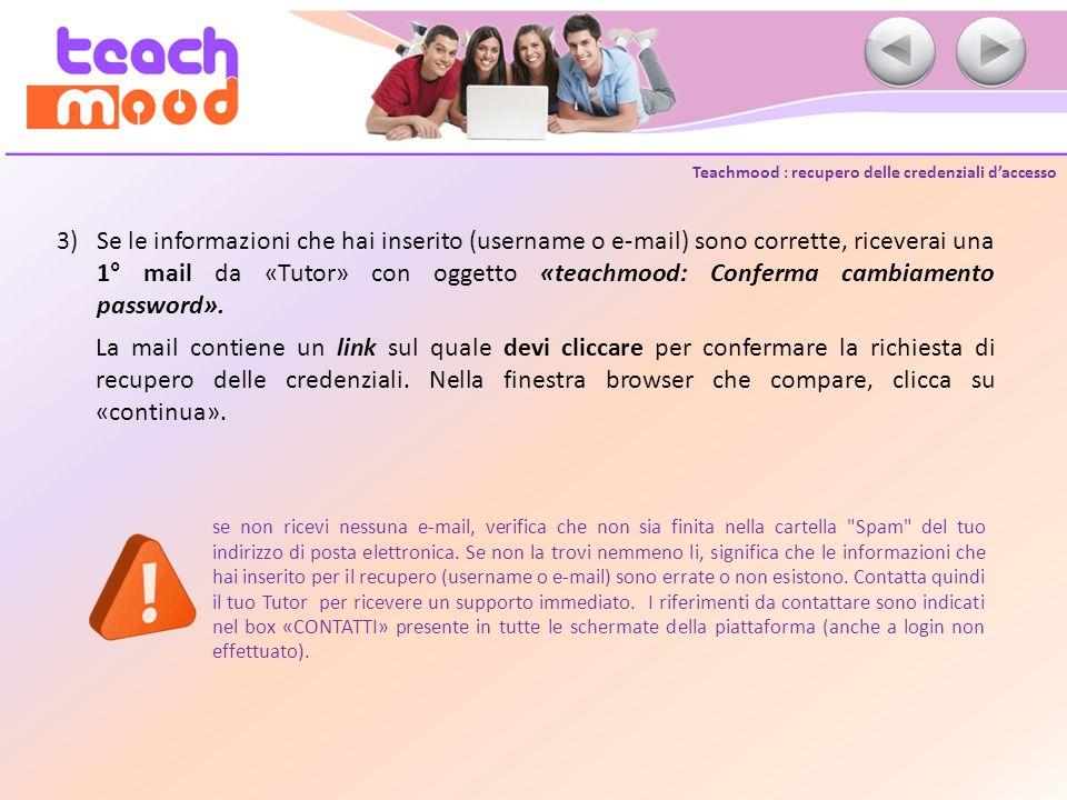 Teachmood : recupero delle credenziali daccesso 3)Se le informazioni che hai inserito (username o e-mail) sono corrette, riceverai una 1° mail da «Tutor» con oggetto «teachmood: Conferma cambiamento password».