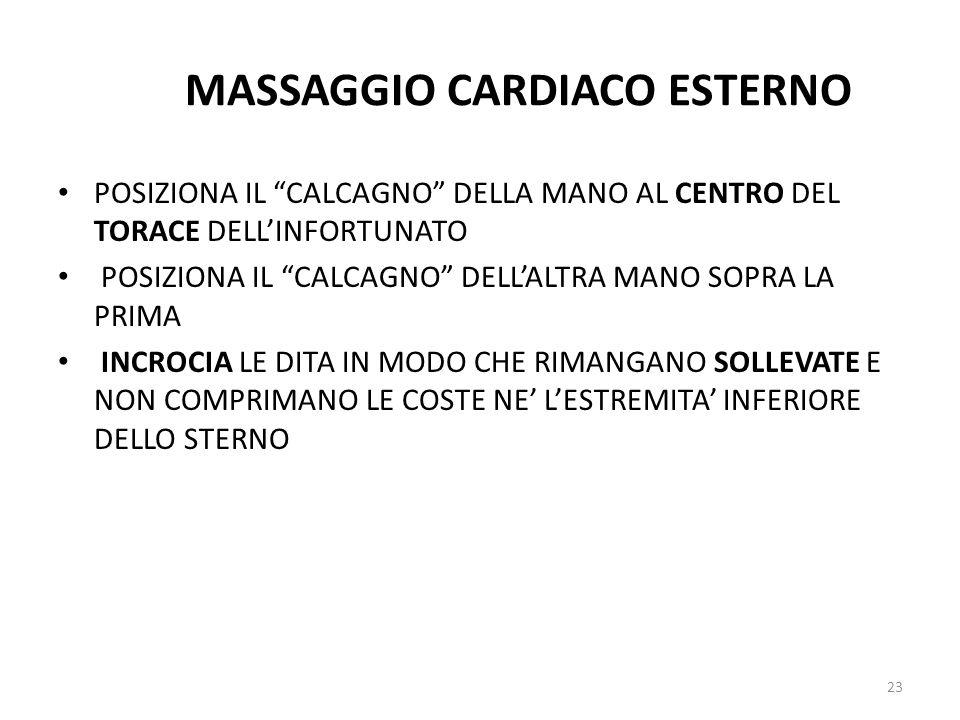 MASSAGGIO CARDIACO ESTERNO POSIZIONA IL CALCAGNO DELLA MANO AL CENTRO DEL TORACE DELLINFORTUNATO POSIZIONA IL CALCAGNO DELLALTRA MANO SOPRA LA PRIMA INCROCIA LE DITA IN MODO CHE RIMANGANO SOLLEVATE E NON COMPRIMANO LE COSTE NE LESTREMITA INFERIORE DELLO STERNO 23