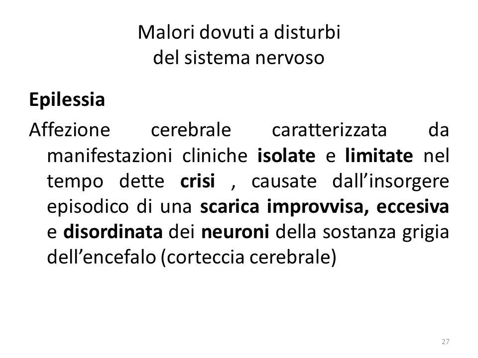 Malori dovuti a disturbi del sistema nervoso Epilessia Affezione cerebrale caratterizzata da manifestazioni cliniche isolate e limitate nel tempo dette crisi, causate dallinsorgere episodico di una scarica improvvisa, eccesiva e disordinata dei neuroni della sostanza grigia dellencefalo (corteccia cerebrale) 27