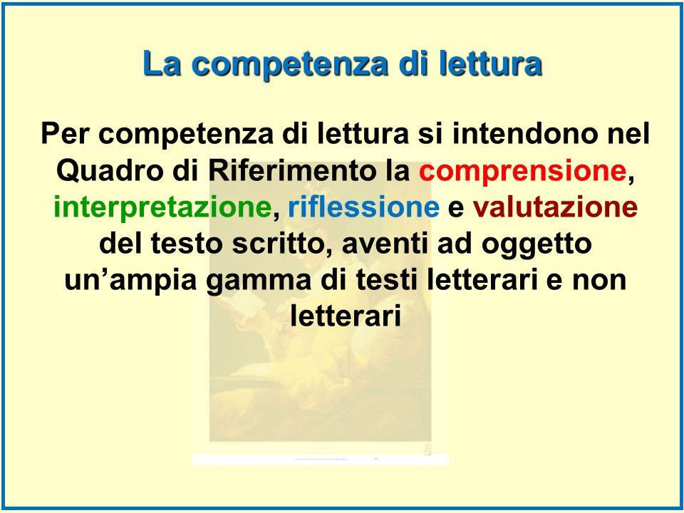 Per competenza di lettura si intendono nel Quadro di Riferimento la comprensione, interpretazione, riflessione e valutazione del testo scritto, aventi