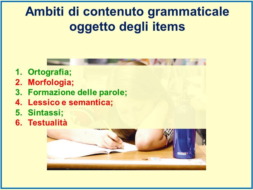 1.Ortografia; 2.Morfologia; 3.Formazione delle parole; 4.Lessico e semantica; 5.Sintassi; 6.Testualità Ambiti di contenuto grammaticale oggetto degli