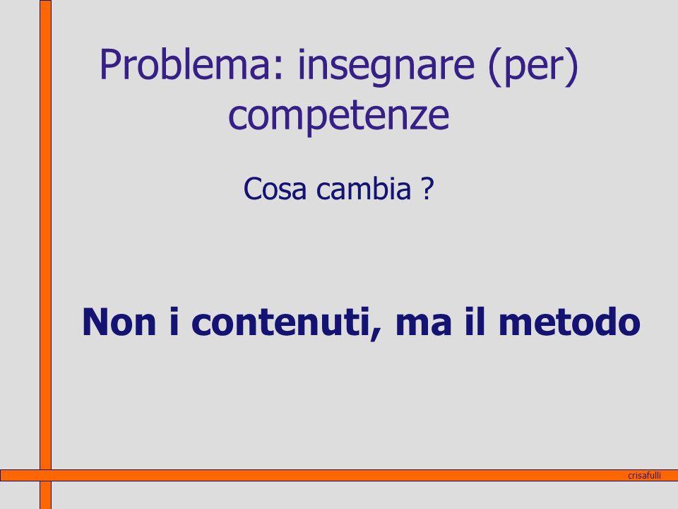Problema: insegnare (per) competenze Cosa cambia ? Non i contenuti, ma il metodo crisafulli