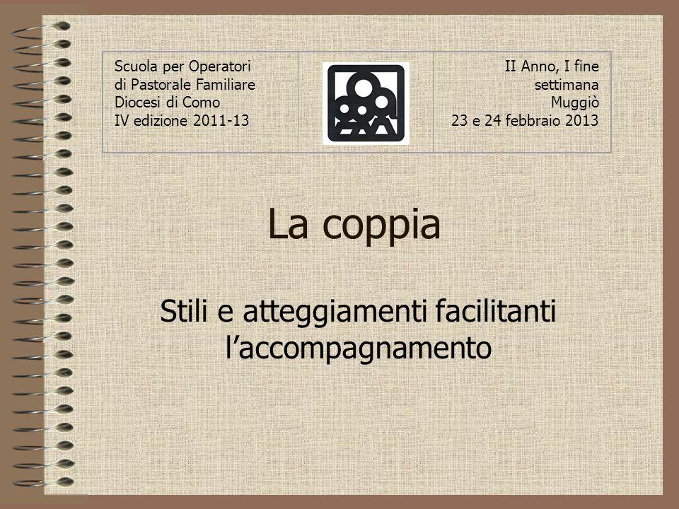 La coppia Stili e atteggiamenti facilitanti laccompagnamento Scuola per Operatori di Pastorale Familiare Diocesi di Como IV edizione 2011-13 II Anno,