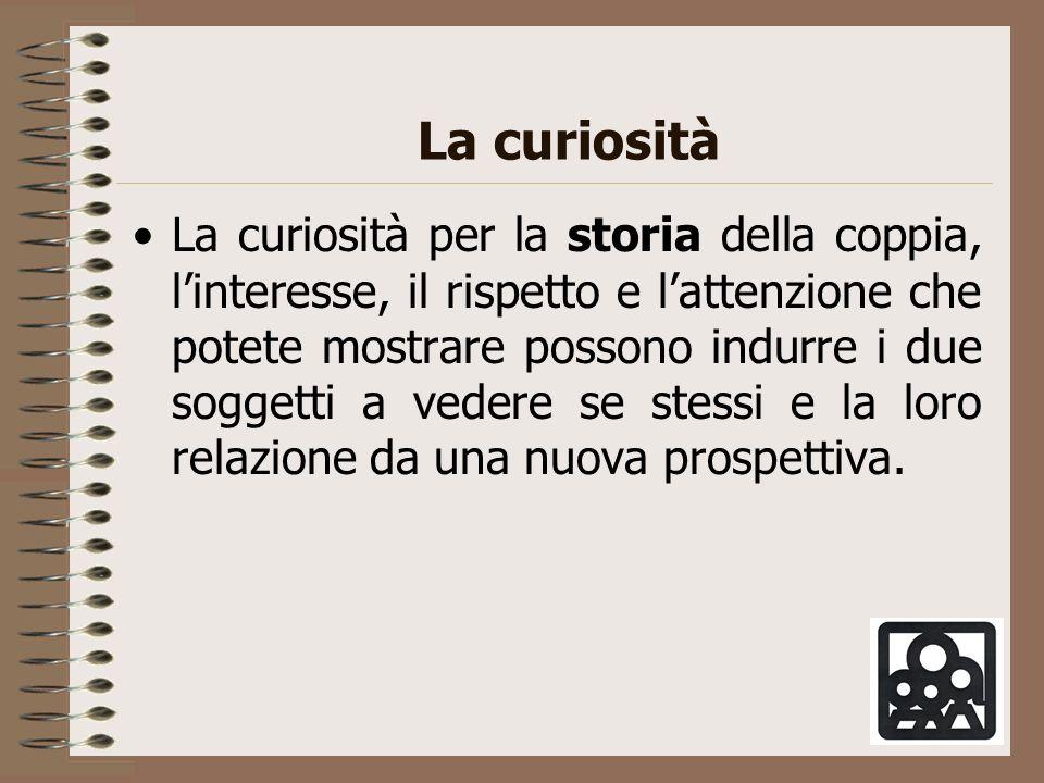 La curiosità La curiosità per la storia della coppia, linteresse, il rispetto e lattenzione che potete mostrare possono indurre i due soggetti a veder