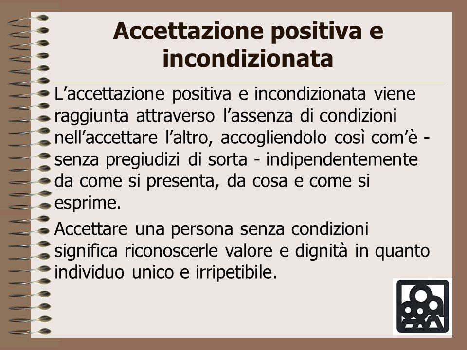 Accettazione positiva e incondizionata Laccettazione positiva e incondizionata viene raggiunta attraverso lassenza di condizioni nellaccettare laltro,