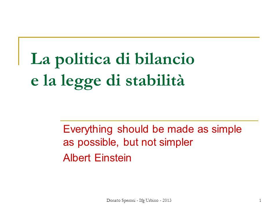 Donato Speroni - Ifg Urbino - 2013 2 Ricordiamo che gli strumenti di politica economica macro sono: La politica monetaria, che si attua soprattutto attraverso: Controllo della quantità di moneta Variazione dei tassi dinteresse La politica di bilancio (fiscal policy) che si attua soprattutto attraverso: Politica della spesa pubblica Politica delle entrate