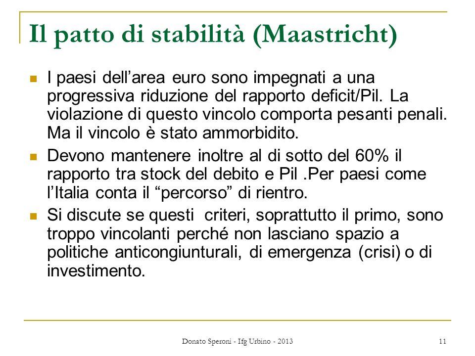 Donato Speroni - Ifg Urbino - 2013 11 Il patto di stabilità (Maastricht) I paesi dellarea euro sono impegnati a una progressiva riduzione del rapporto