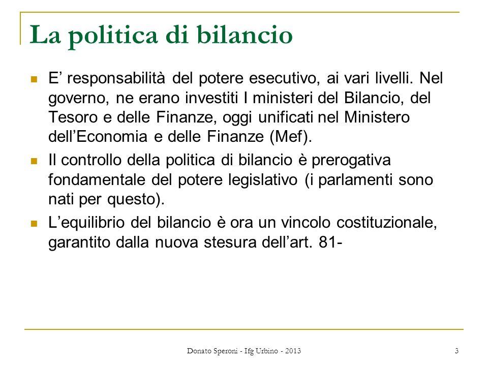 Donato Speroni - Ifg Urbino - 2013 3 La politica di bilancio E responsabilità del potere esecutivo, ai vari livelli. Nel governo, ne erano investiti I