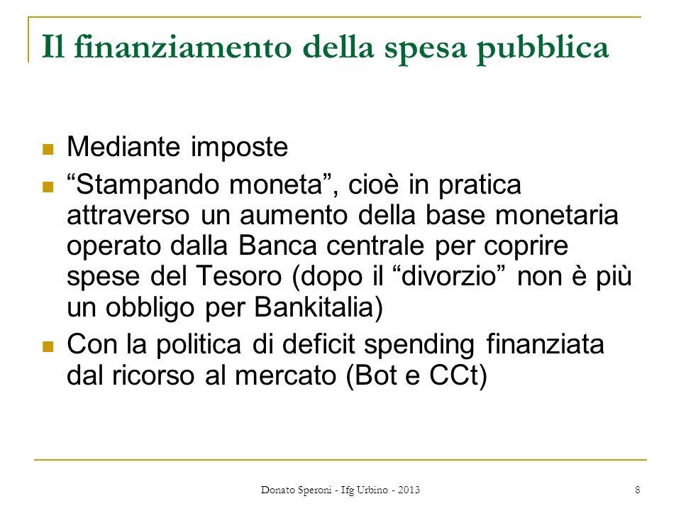 Donato Speroni - Ifg Urbino - 2013 8 Il finanziamento della spesa pubblica Mediante imposte Stampando moneta, cioè in pratica attraverso un aumento de