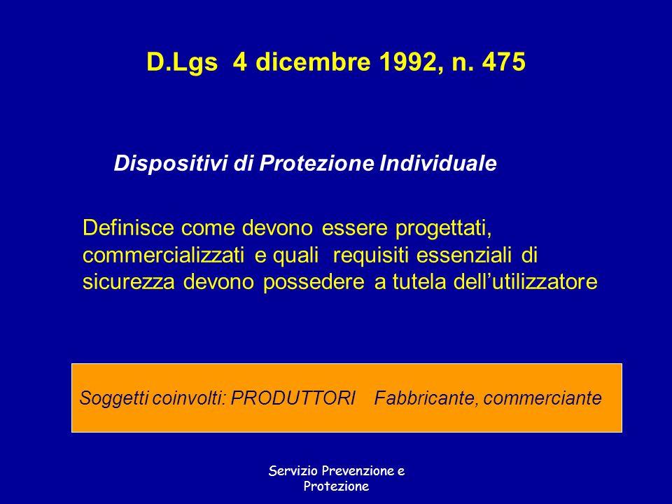 Servizio Prevenzione e Protezione D.Lgs 4 dicembre 1992, n. 475 Dispositivi di Protezione Individuale Definisce come devono essere progettati, commerc