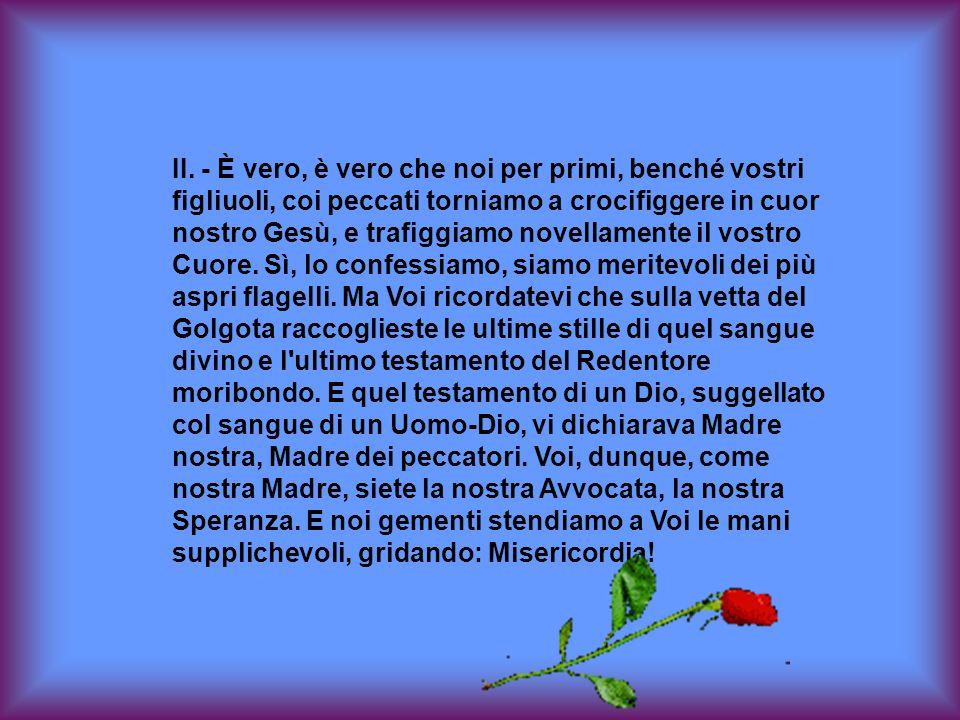 Deh! da quel trono di clemenza ove sedete Regina, volgete, o Maria, lo sguardo vostro pietoso verso di noi, su tutte le nostre famiglie, sull'Italia,