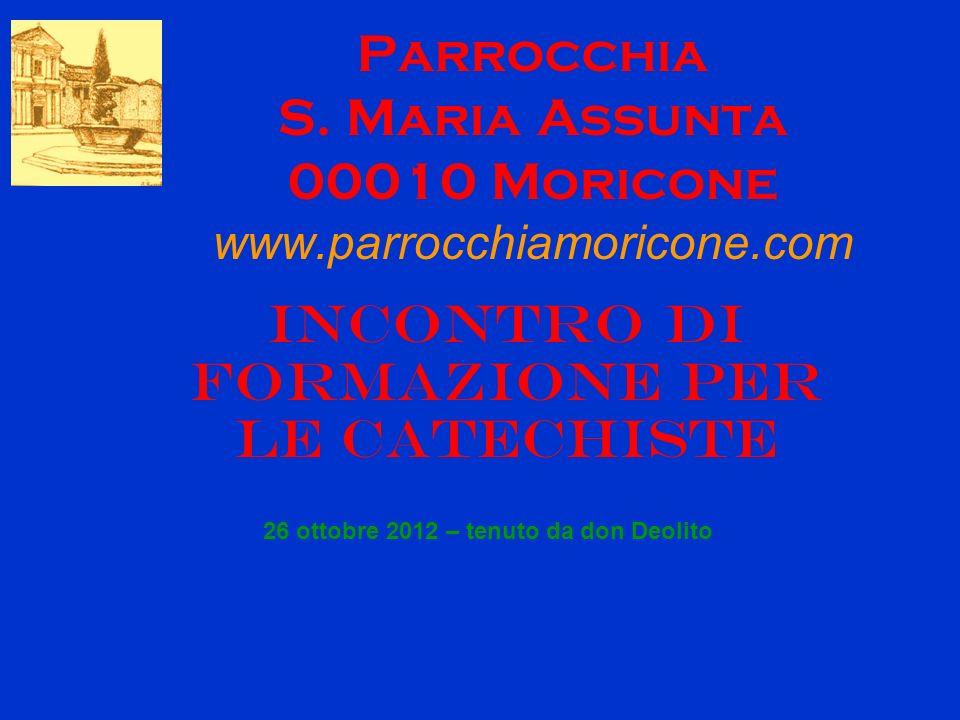 Parrocchia S. Maria Assunta 00010 Moricone www.parrocchiamoricone.com Incontro di formazione per le catechiste 26 ottobre 2012 – tenuto da don Deolito