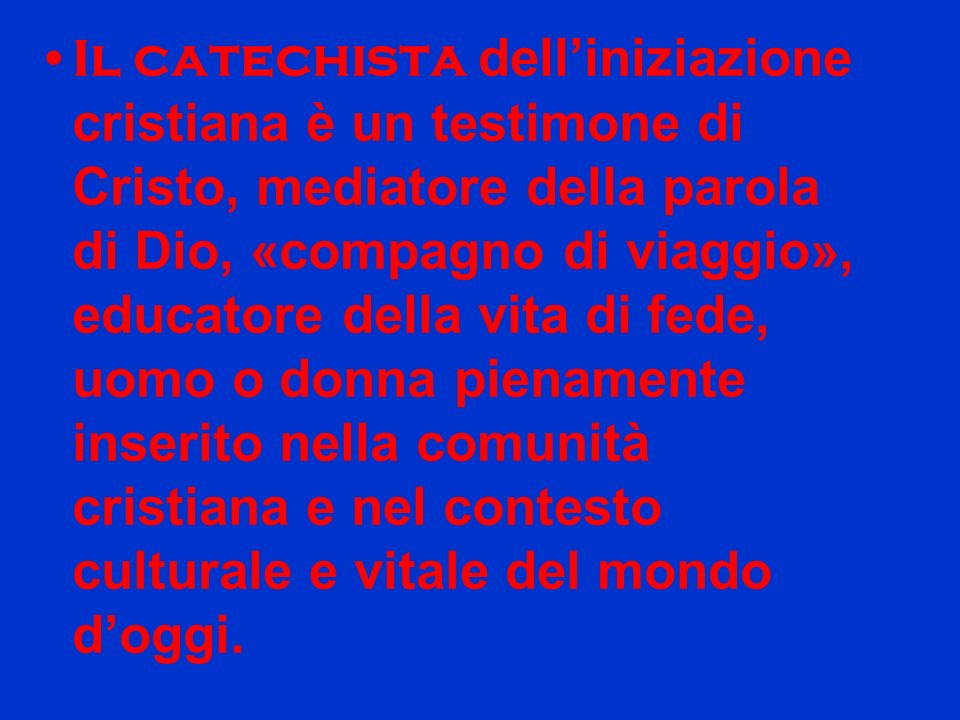 Il catechista delliniziazione cristiana è un testimone di Cristo, mediatore della parola di Dio, «compagno di viaggio», educatore della vita di fede,