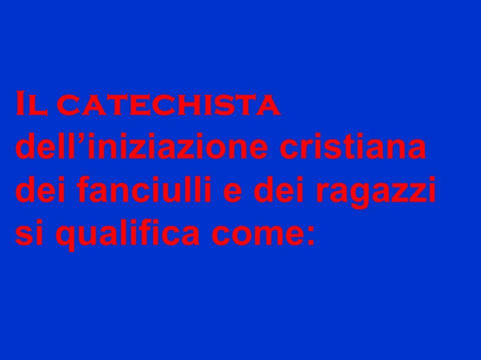 Il catechista delliniziazione cristiana dei fanciulli e dei ragazzi si qualifica come: