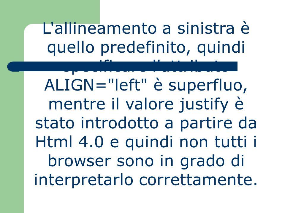 L'allineamento a sinistra è quello predefinito, quindi specificare l'attributo ALIGN=