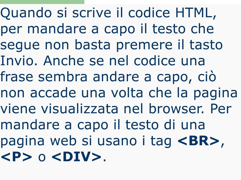 Quando si scrive il codice HTML, per mandare a capo il testo che segue non basta premere il tasto Invio. Anche se nel codice una frase sembra andare a