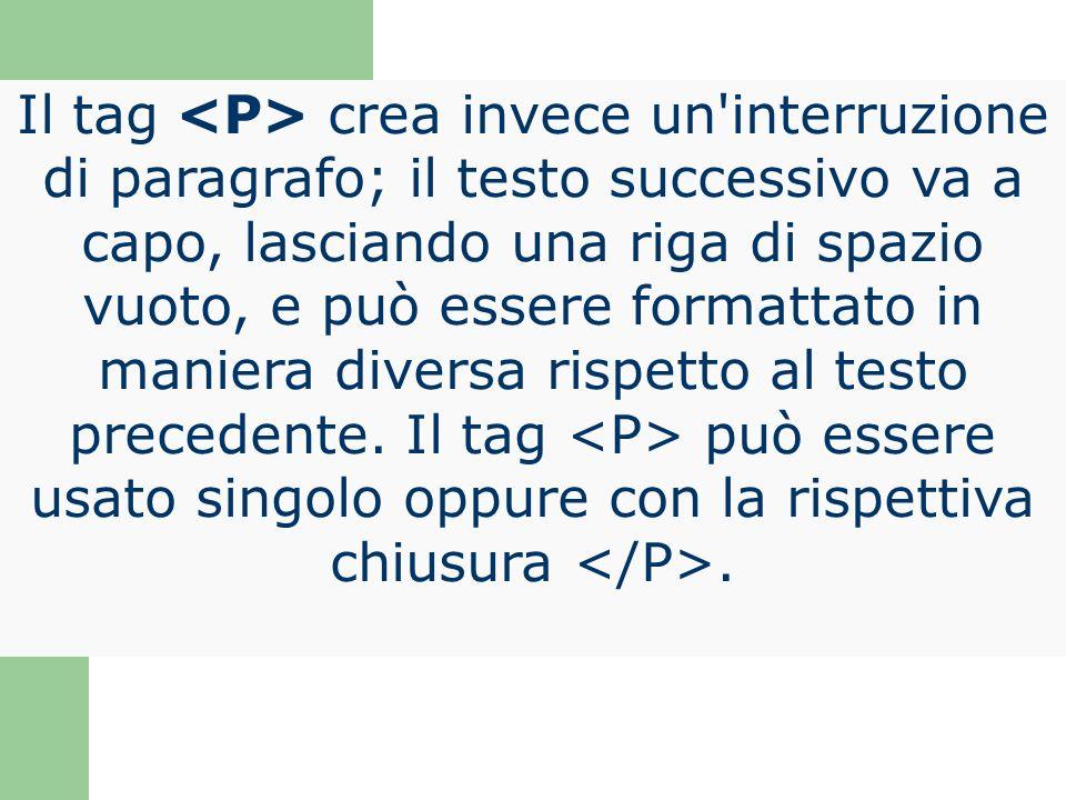 Il tag crea invece un'interruzione di paragrafo; il testo successivo va a capo, lasciando una riga di spazio vuoto, e può essere formattato in maniera
