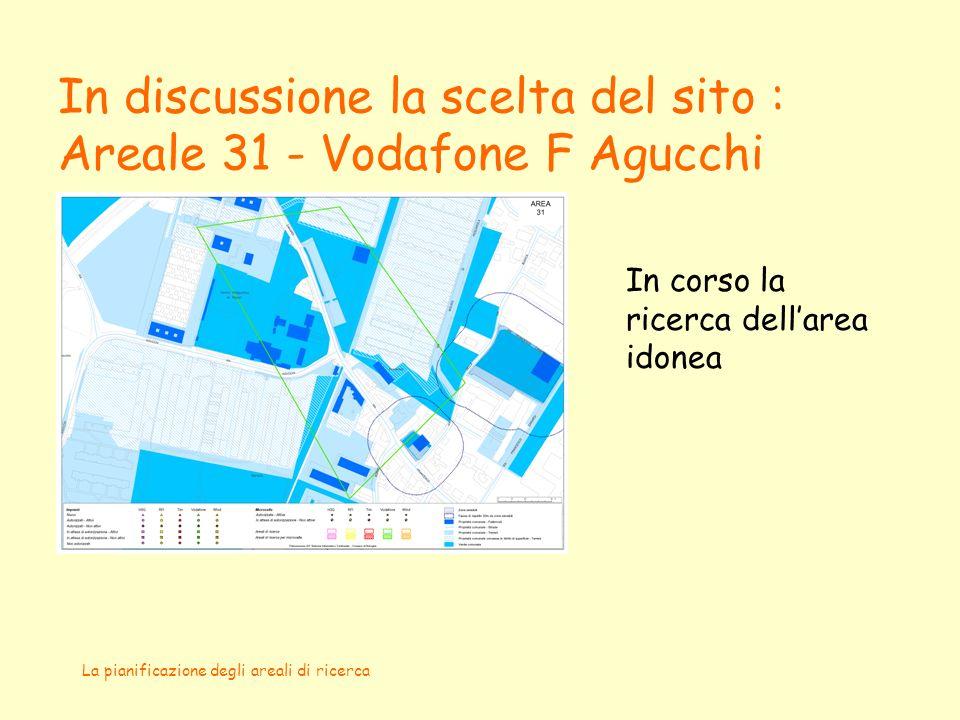 La pianificazione degli areali di ricerca In discussione la scelta del sito : Areale 31 - Vodafone F Agucchi In corso la ricerca dellarea idonea