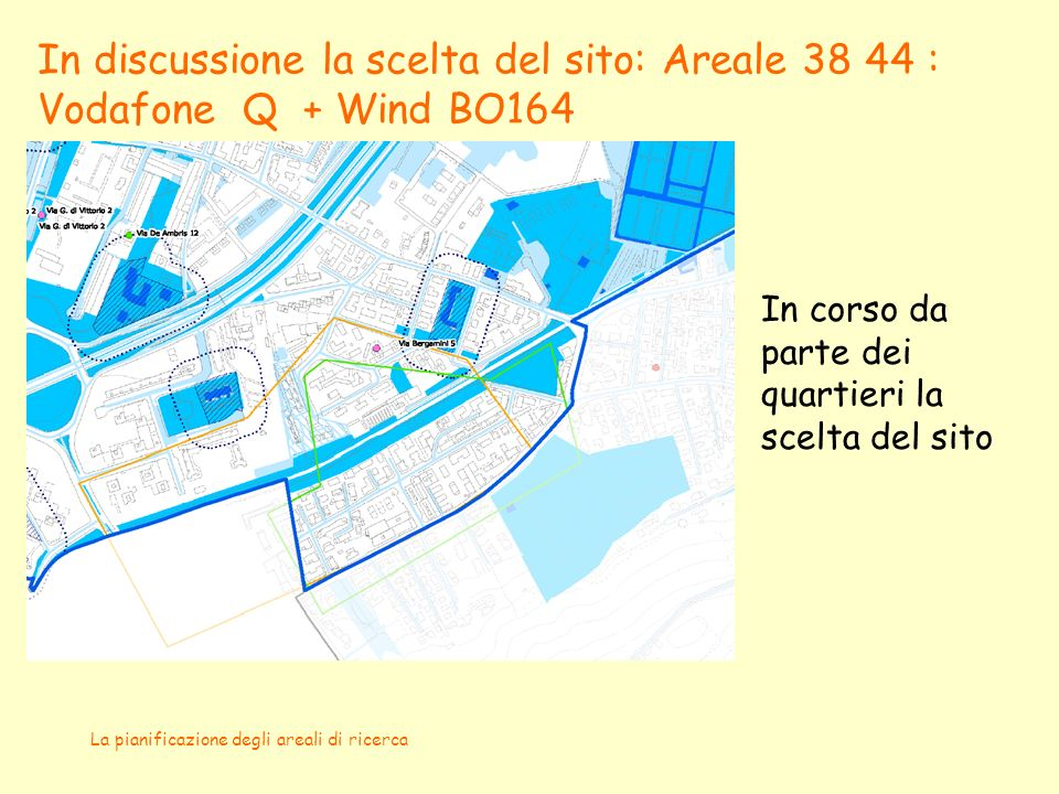La pianificazione degli areali di ricerca In discussione la scelta del sito: Areale 38 44 : Vodafone Q + Wind BO164 In corso da parte dei quartieri la scelta del sito