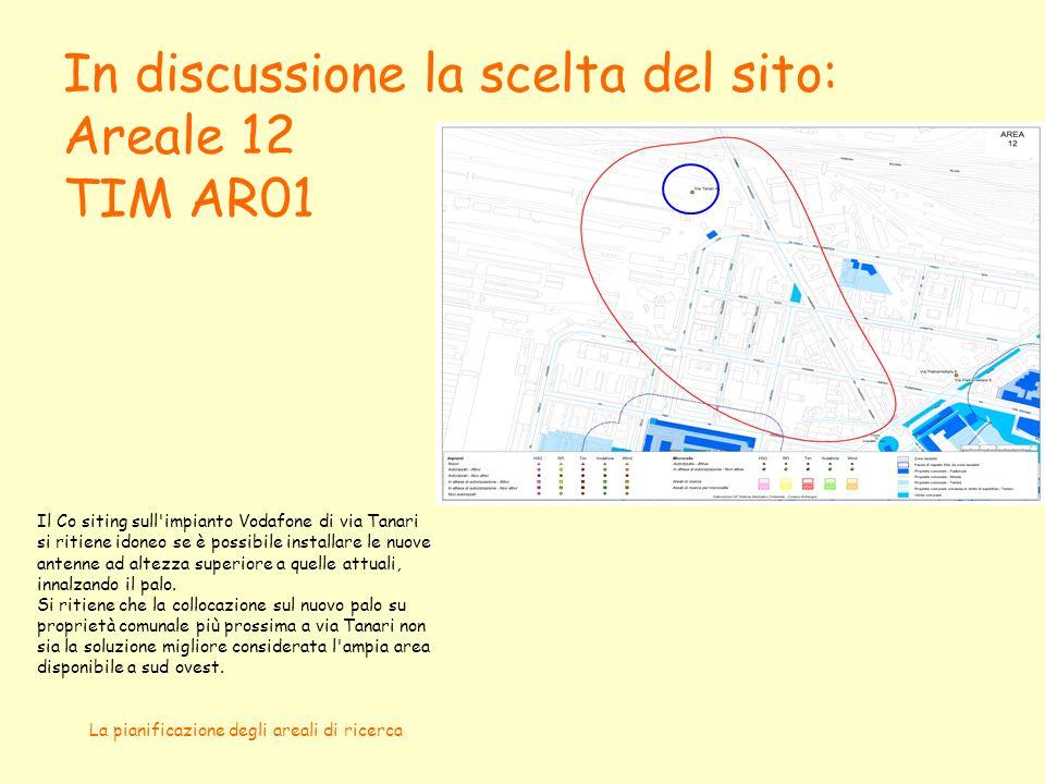 La pianificazione degli areali di ricerca In discussione la scelta del sito: Areale 12 TIM AR01 Il Co siting sull impianto Vodafone di via Tanari si ritiene idoneo se è possibile installare le nuove antenne ad altezza superiore a quelle attuali, innalzando il palo.