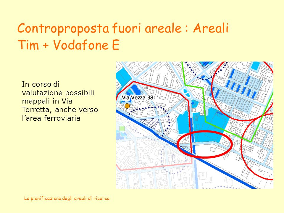 La pianificazione degli areali di ricerca Controproposta fuori areale : Areali Tim + Vodafone E In corso di valutazione possibili mappali in Via Torretta, anche verso larea ferroviaria