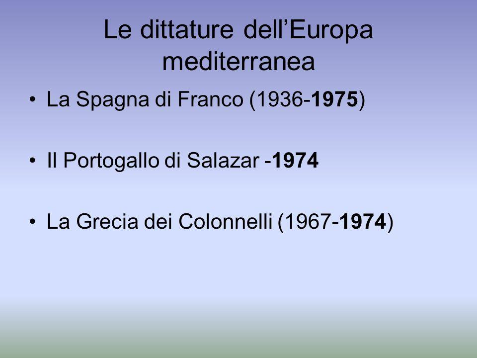 Le dittature dellEuropa mediterranea La Spagna di Franco (1936-1975) Il Portogallo di Salazar -1974 La Grecia dei Colonnelli (1967-1974)