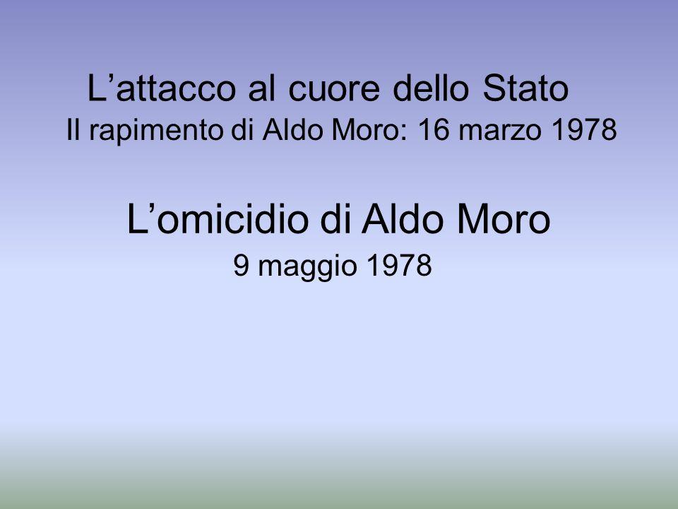 Lattacco al cuore dello Stato Il rapimento di Aldo Moro: 16 marzo 1978 Lomicidio di Aldo Moro 9 maggio 1978