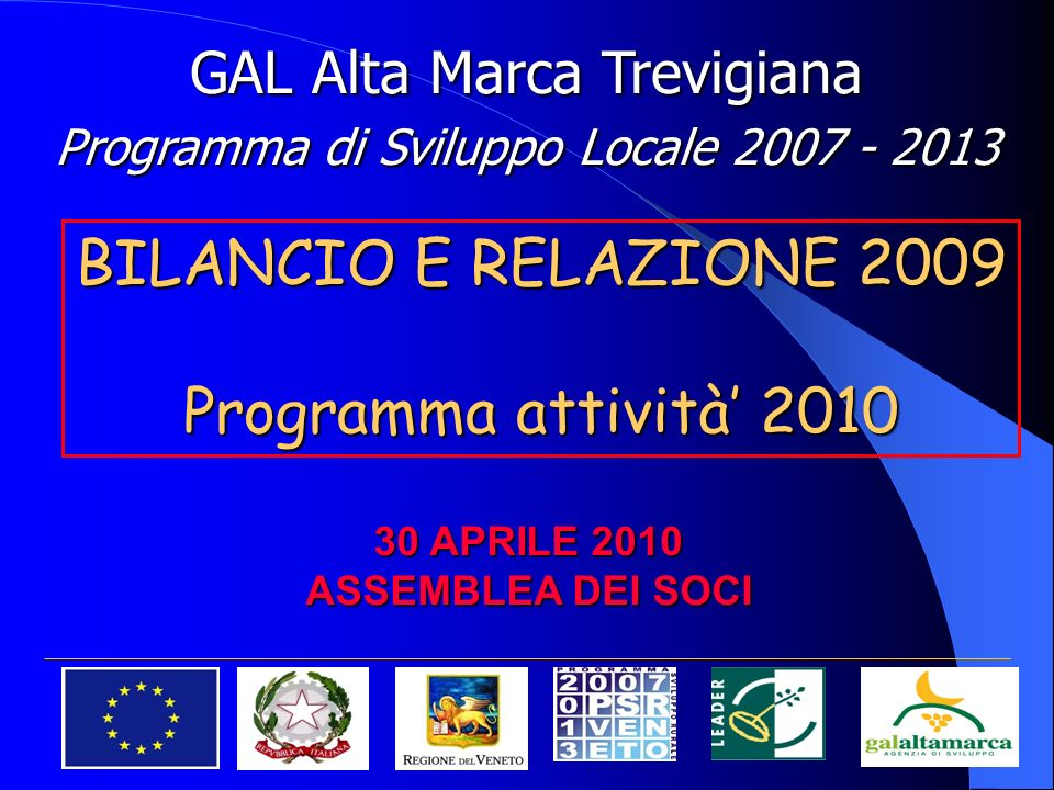 GAL Alta Marca Trevigiana Programma di Sviluppo Locale 2007 - 2013 30 APRILE 2010 ASSEMBLEA DEI SOCI BILANCIO E RELAZIONE 2009 Programma attività 2010