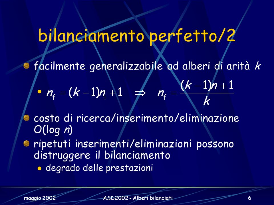 maggio 2002ASD2002 - Alberi bilanciati6 bilanciamento perfetto/2 facilmente generalizzabile ad alberi di arità k costo di ricerca/inserimento/eliminazione O(log n) ripetuti inserimenti/eliminazioni possono distruggere il bilanciamento degrado delle prestazioni