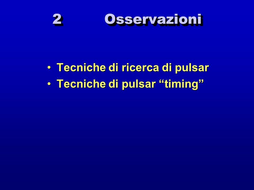 2 Osservazioni Tecniche di ricerca di pulsarTecniche di ricerca di pulsar Tecniche di pulsar timingTecniche di pulsar timing