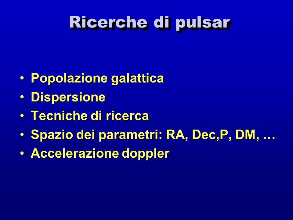 Ricerche di pulsar Ricerche di pulsar Popolazione galatticaPopolazione galattica DispersioneDispersione Tecniche di ricercaTecniche di ricerca Spazio