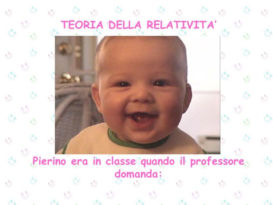TEORIA DELLA RELATIVITA Pierino era in classe quando il professore domanda: